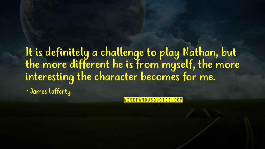 Different Character Quotes By James Lafferty: It is definitely a challenge to play Nathan,