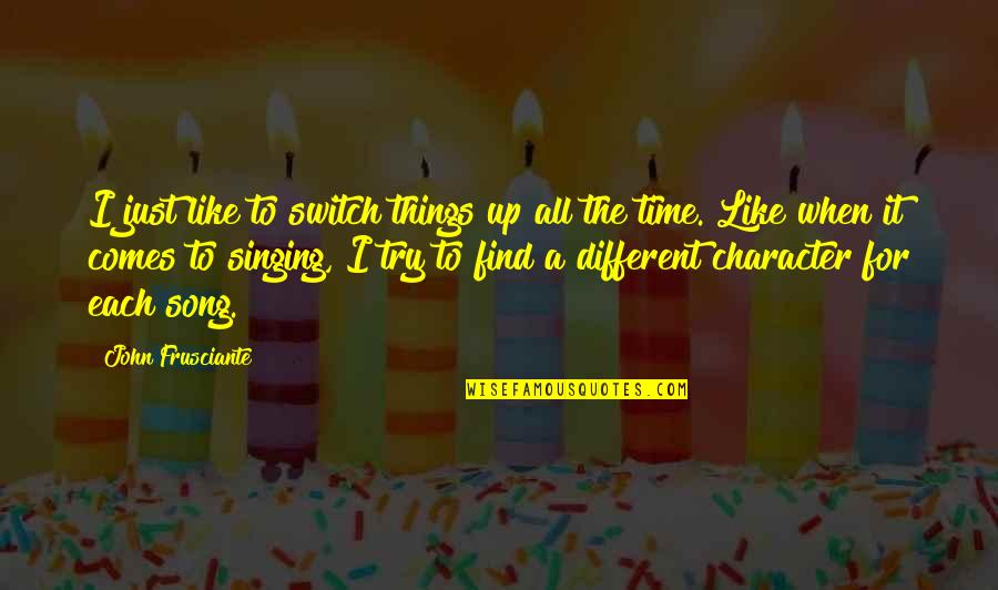 Different Character Quotes By John Frusciante: I just like to switch things up all