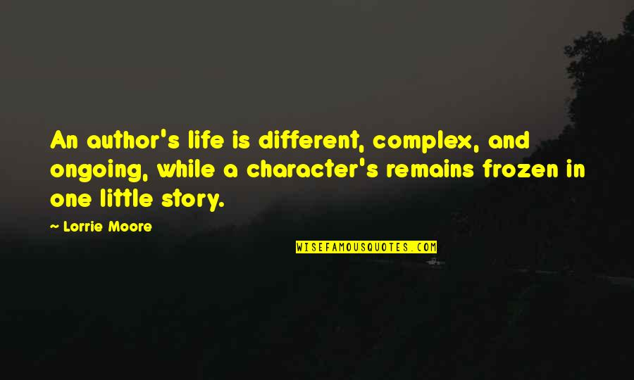 Different Character Quotes By Lorrie Moore: An author's life is different, complex, and ongoing,