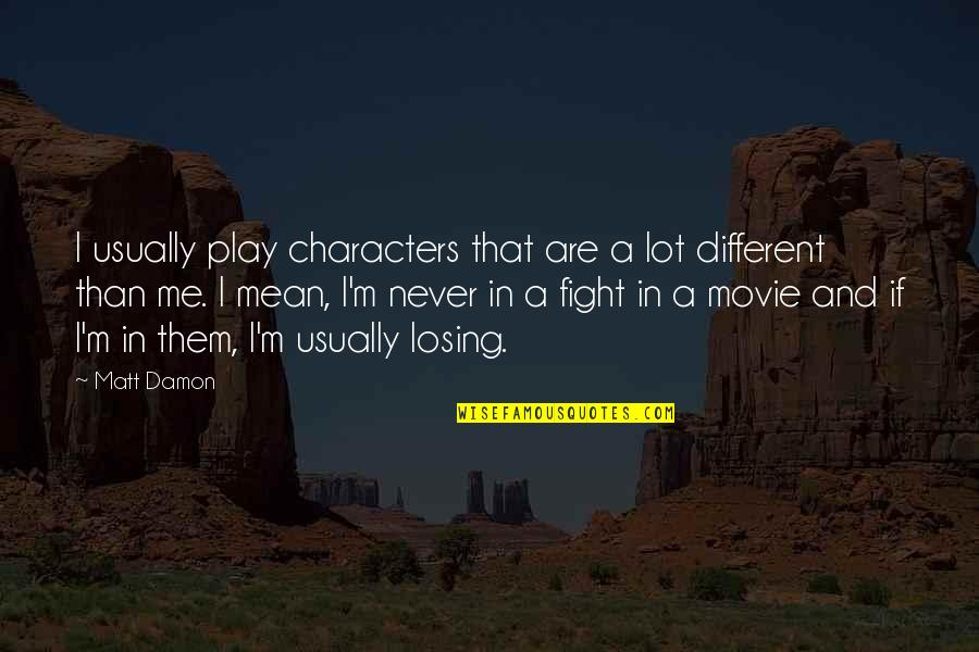 Different Character Quotes By Matt Damon: I usually play characters that are a lot