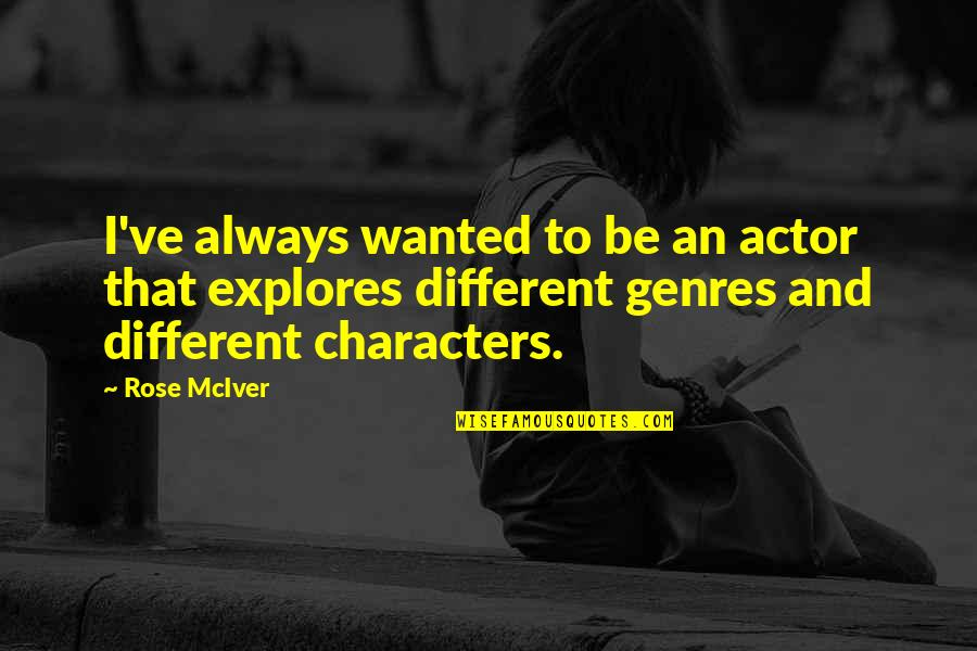 Different Character Quotes By Rose McIver: I've always wanted to be an actor that