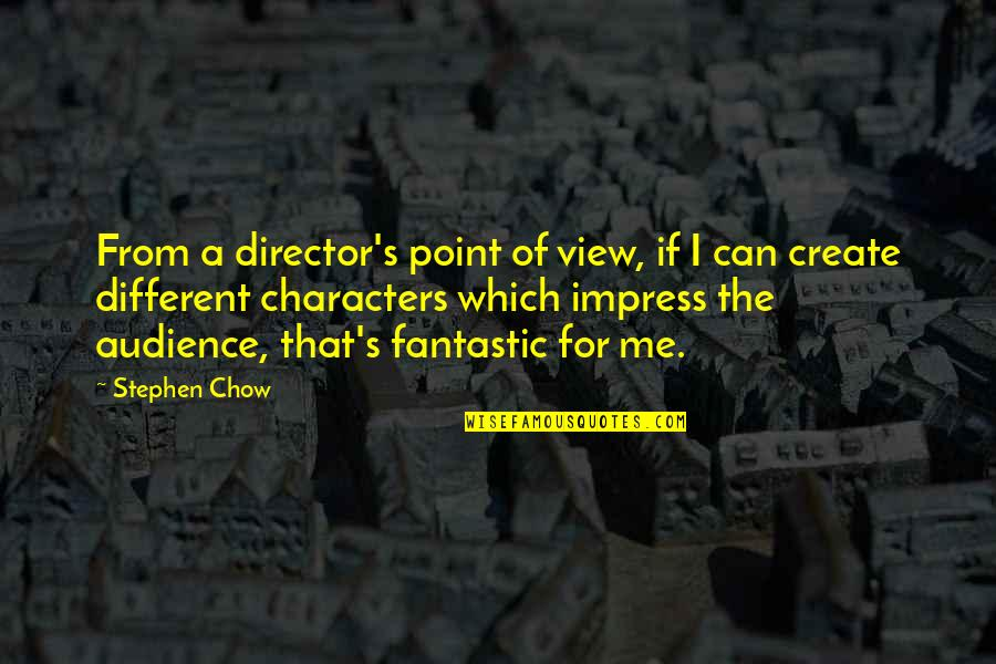 Different Character Quotes By Stephen Chow: From a director's point of view, if I