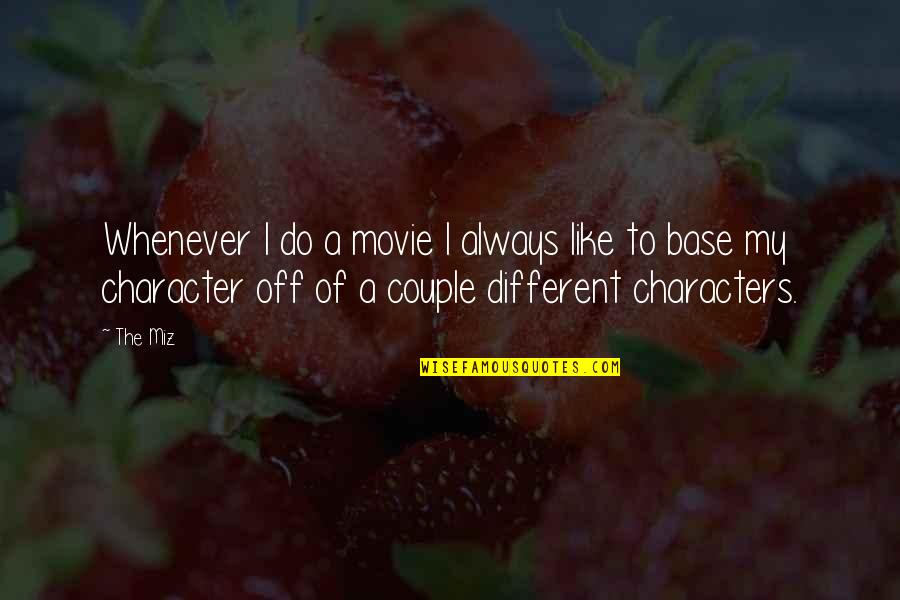 Different Character Quotes By The Miz: Whenever I do a movie I always like