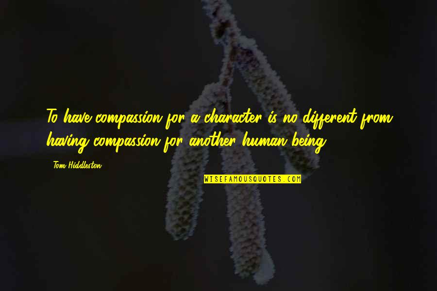 Different Character Quotes By Tom Hiddleston: To have compassion for a character is no