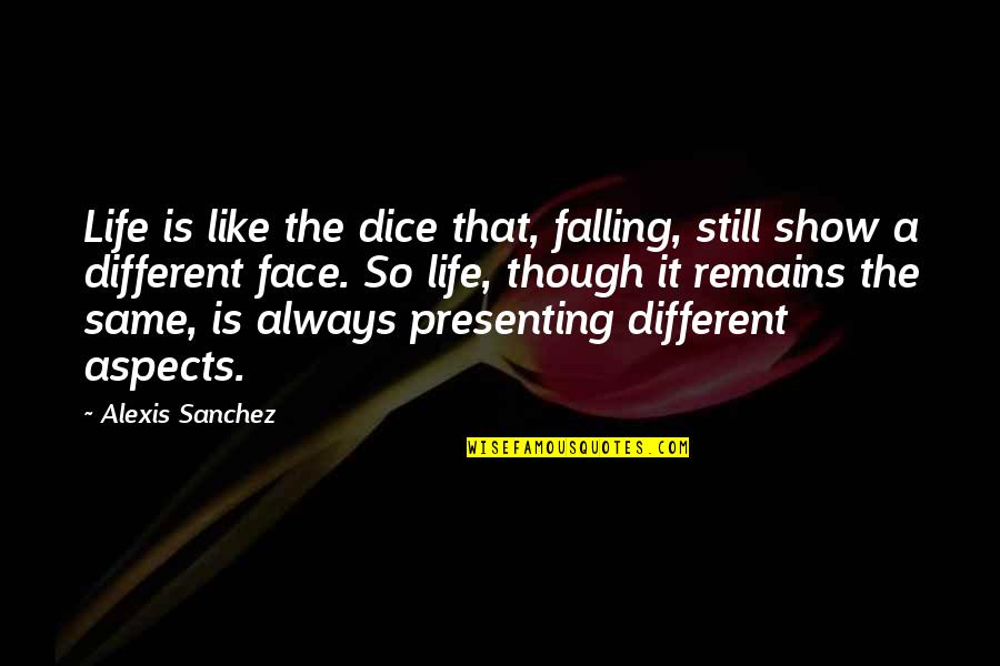 Different Faces Quotes By Alexis Sanchez: Life is like the dice that, falling, still