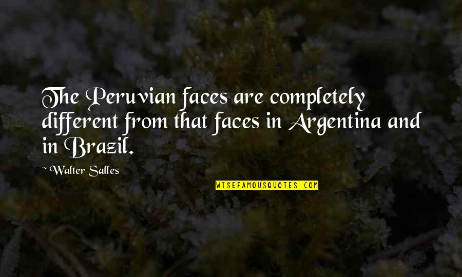 Different Faces Quotes By Walter Salles: The Peruvian faces are completely different from that