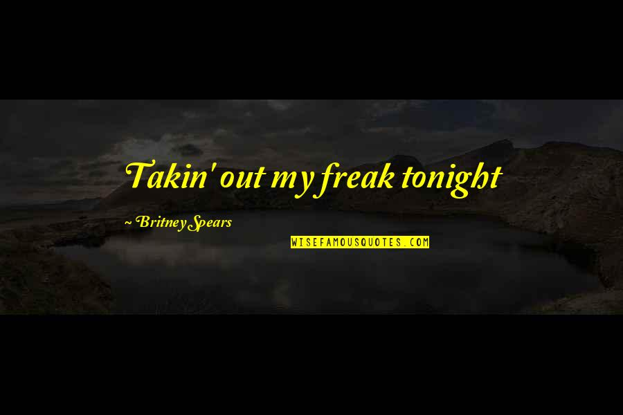 Different Kinds Of Friendship Quotes By Britney Spears: Takin' out my freak tonight