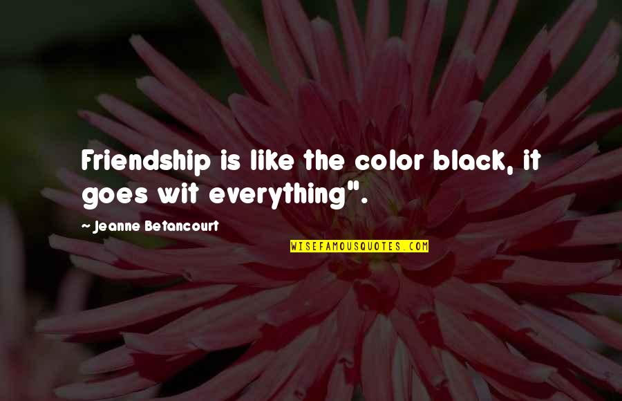 Different Kinds Of Friendship Quotes By Jeanne Betancourt: Friendship is like the color black, it goes
