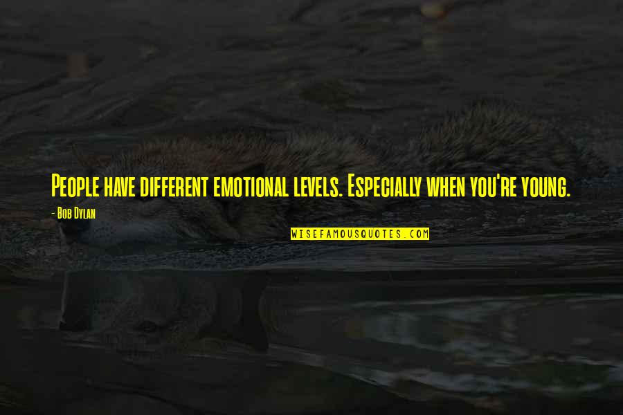 Different Levels Quotes By Bob Dylan: People have different emotional levels. Especially when you're