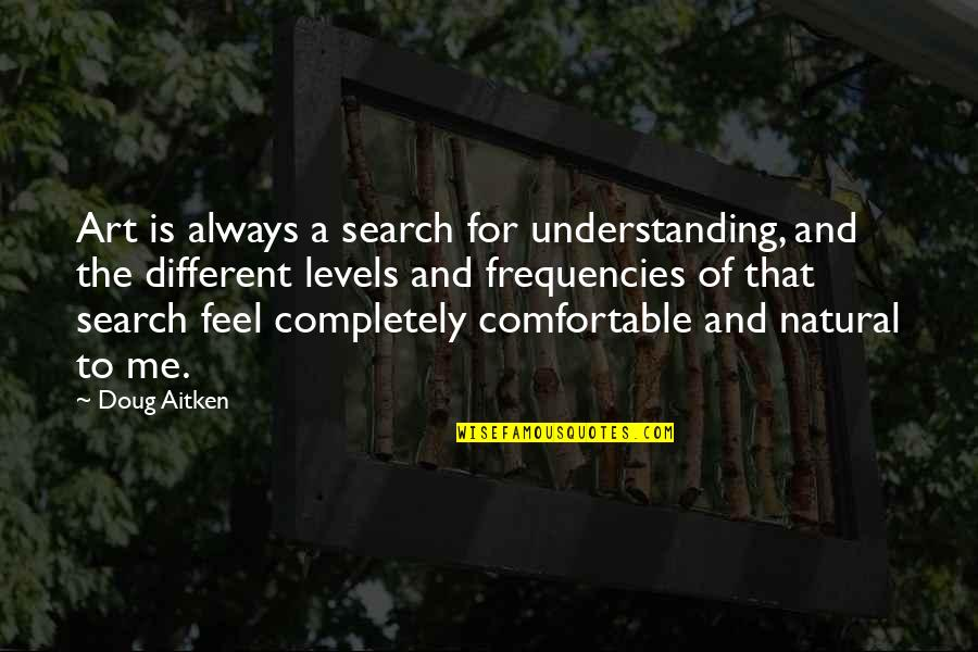 Different Levels Quotes By Doug Aitken: Art is always a search for understanding, and