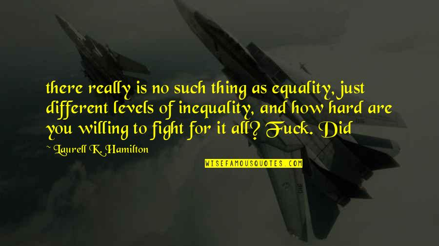 Different Levels Quotes By Laurell K. Hamilton: there really is no such thing as equality,