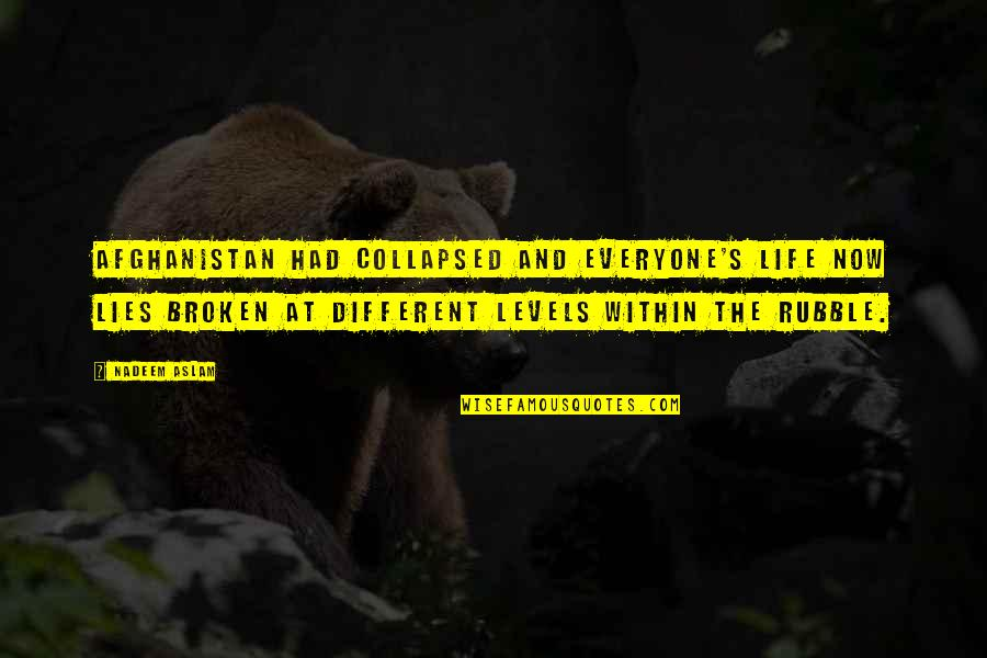 Different Levels Quotes By Nadeem Aslam: Afghanistan had collapsed and everyone's life now lies
