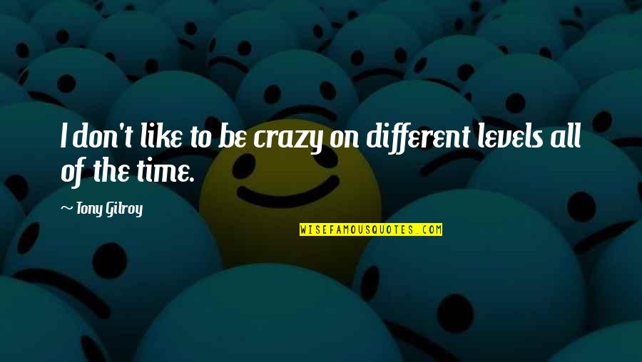 Different Levels Quotes By Tony Gilroy: I don't like to be crazy on different