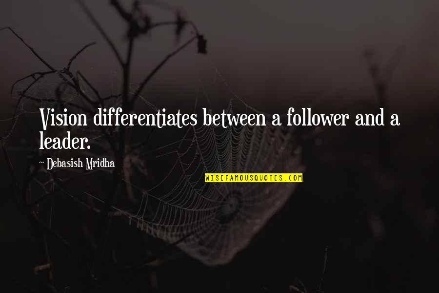 Differentiates Quotes By Debasish Mridha: Vision differentiates between a follower and a leader.