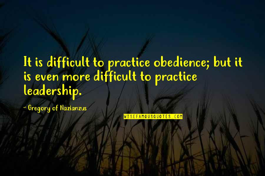 Difficult Leadership Quotes By Gregory Of Nazianzus: It is difficult to practice obedience; but it
