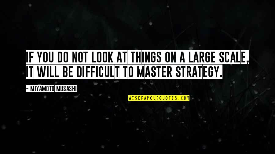 Difficult Leadership Quotes By Miyamoto Musashi: If you do not look at things on