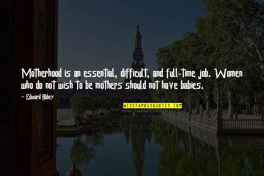 Difficult Mother Quotes By Edward Abbey: Motherhood is an essential, difficult, and full-time job.