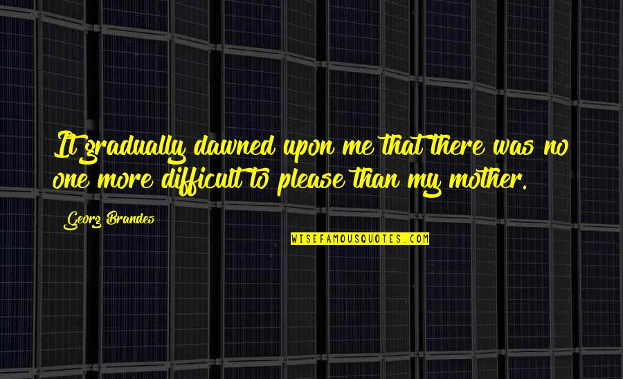 Difficult Mother Quotes By Georg Brandes: It gradually dawned upon me that there was