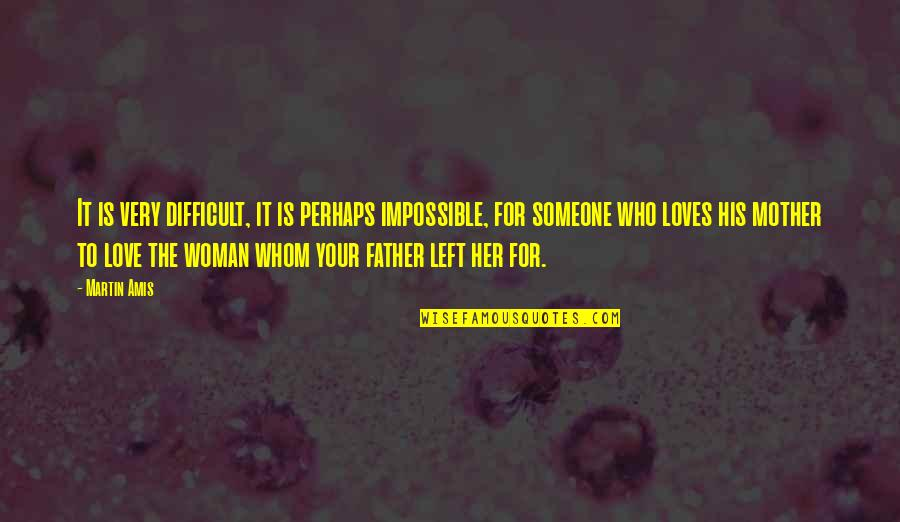 Difficult Mother Quotes By Martin Amis: It is very difficult, it is perhaps impossible,