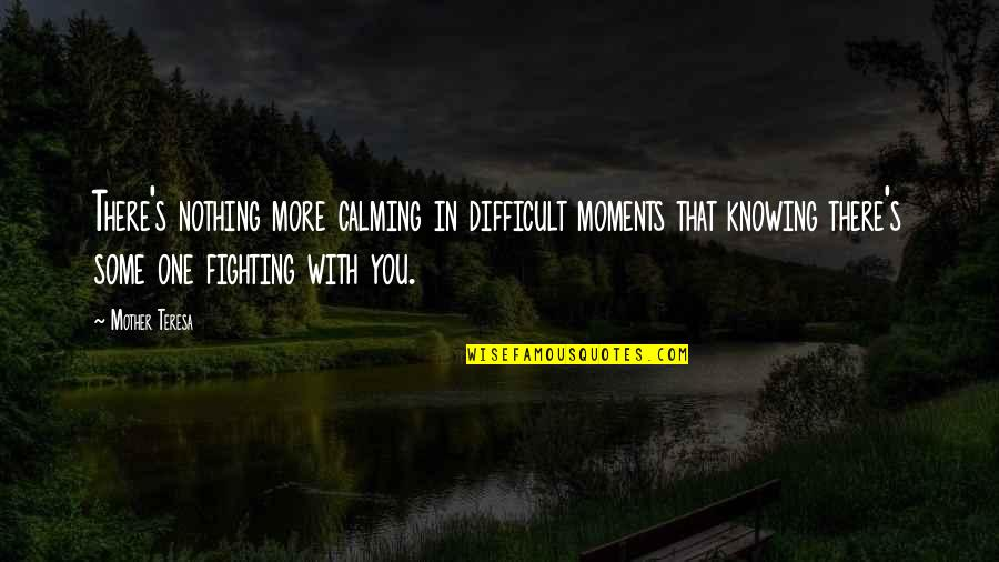 Difficult Mother Quotes By Mother Teresa: There's nothing more calming in difficult moments that