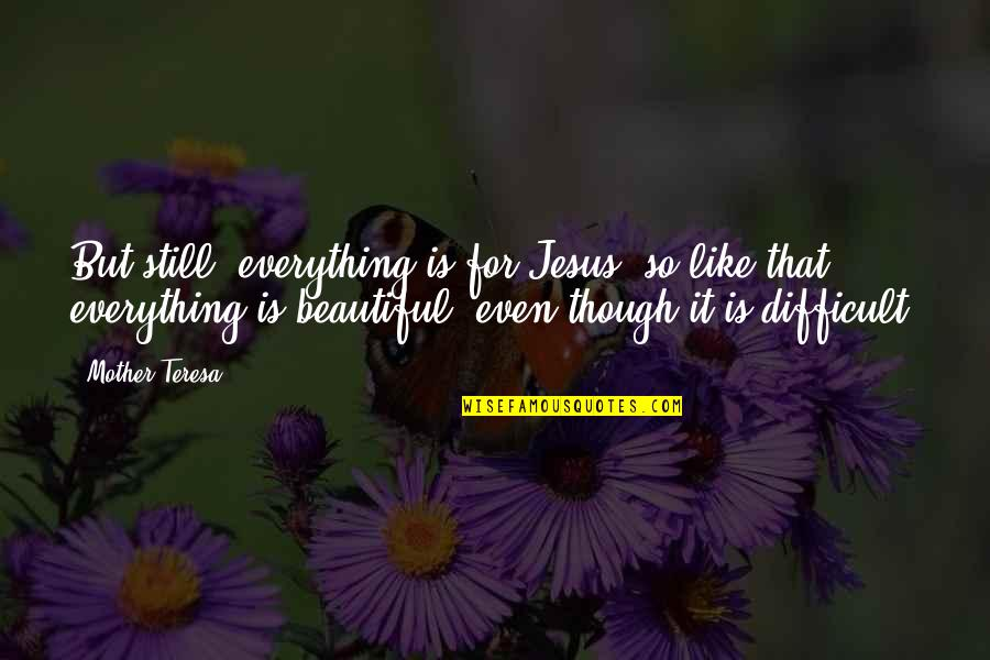 Difficult Mother Quotes By Mother Teresa: But still, everything is for Jesus; so like