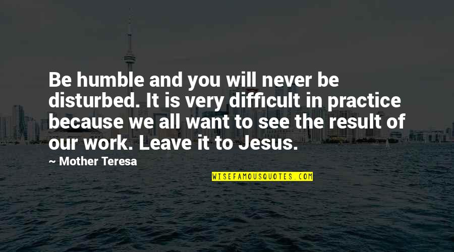 Difficult Mother Quotes By Mother Teresa: Be humble and you will never be disturbed.