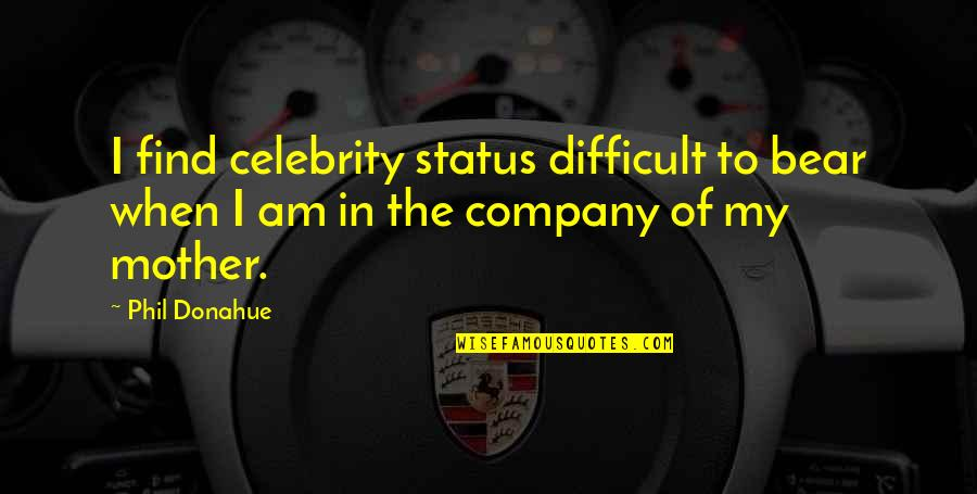 Difficult Mother Quotes By Phil Donahue: I find celebrity status difficult to bear when
