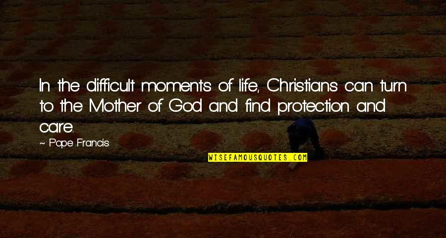 Difficult Mother Quotes By Pope Francis: In the difficult moments of life, Christians can