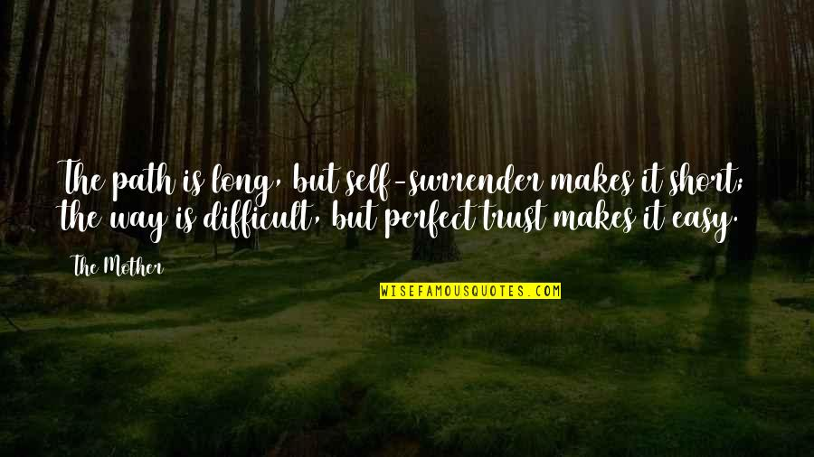 Difficult Mother Quotes By The Mother: The path is long, but self-surrender makes it