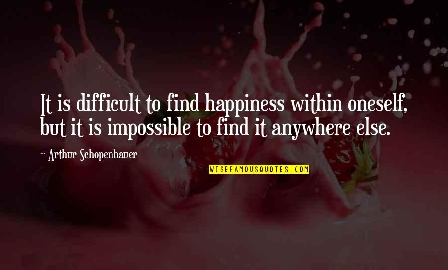 Difficult Not Impossible Quotes By Arthur Schopenhauer: It is difficult to find happiness within oneself,
