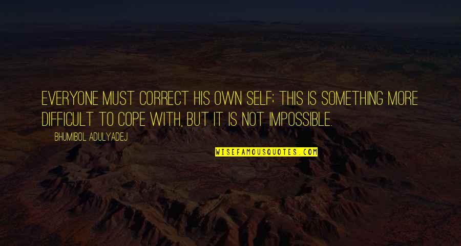 Difficult Not Impossible Quotes By Bhumibol Adulyadej: Everyone must correct his own self; this is