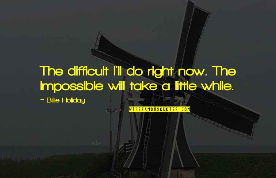 Difficult Not Impossible Quotes By Billie Holiday: The difficult I'll do right now. The impossible
