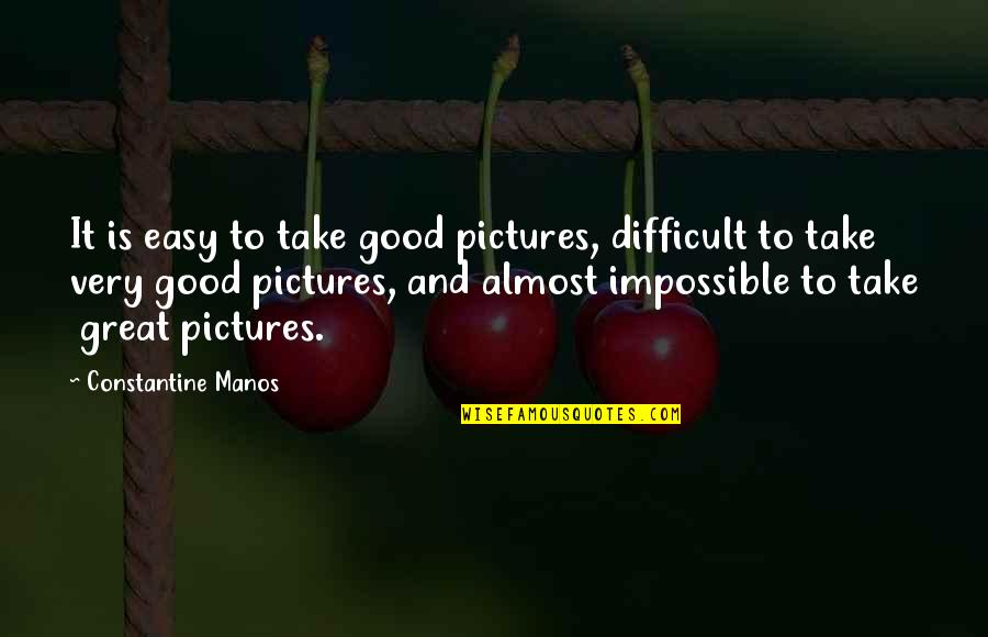 Difficult Not Impossible Quotes By Constantine Manos: It is easy to take good pictures, difficult