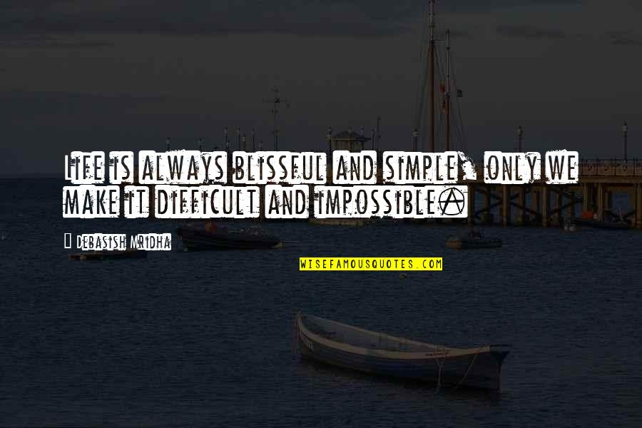 Difficult Not Impossible Quotes By Debasish Mridha: Life is always blissful and simple, only we