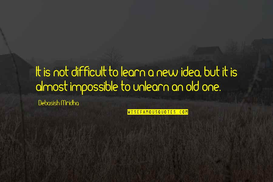 Difficult Not Impossible Quotes By Debasish Mridha: It is not difficult to learn a new