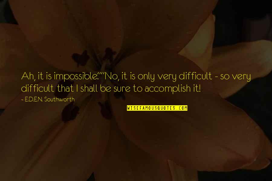 "Difficult Not Impossible Quotes By E.D.E.N. Southworth: Ah, it is impossible.""""No, it is only very"