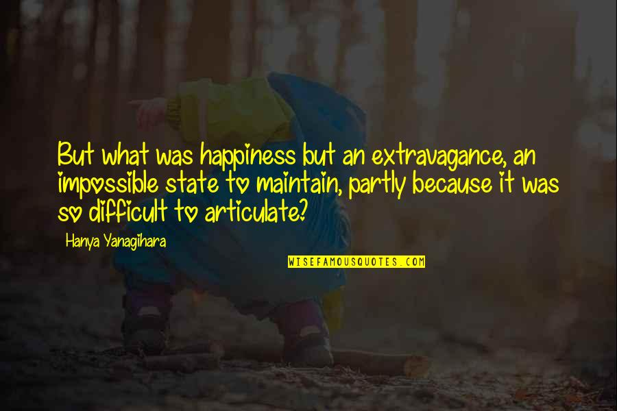 Difficult Not Impossible Quotes By Hanya Yanagihara: But what was happiness but an extravagance, an