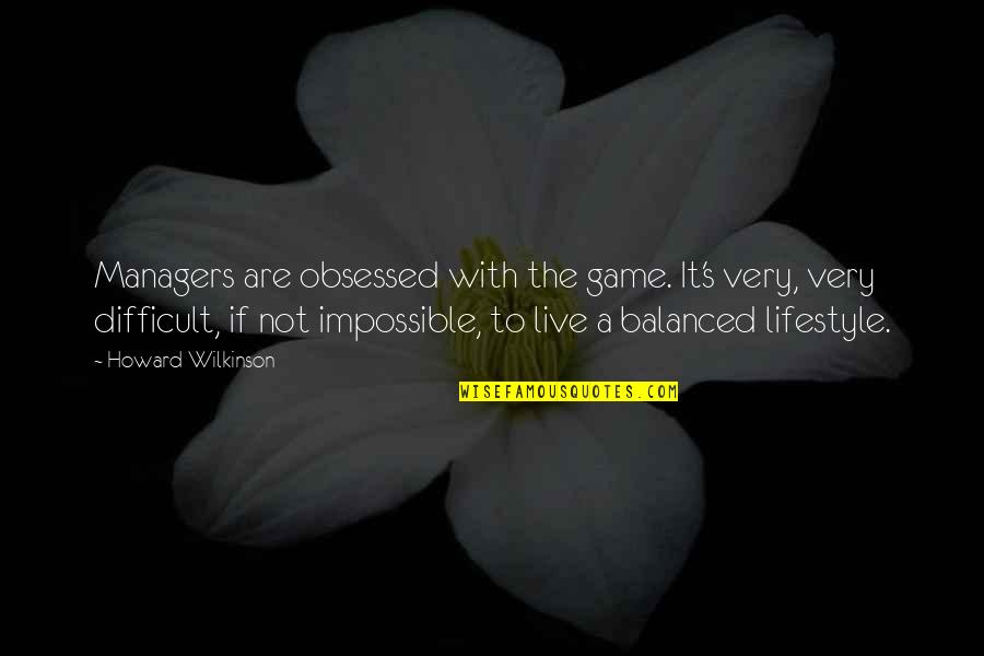 Difficult Not Impossible Quotes By Howard Wilkinson: Managers are obsessed with the game. It's very,