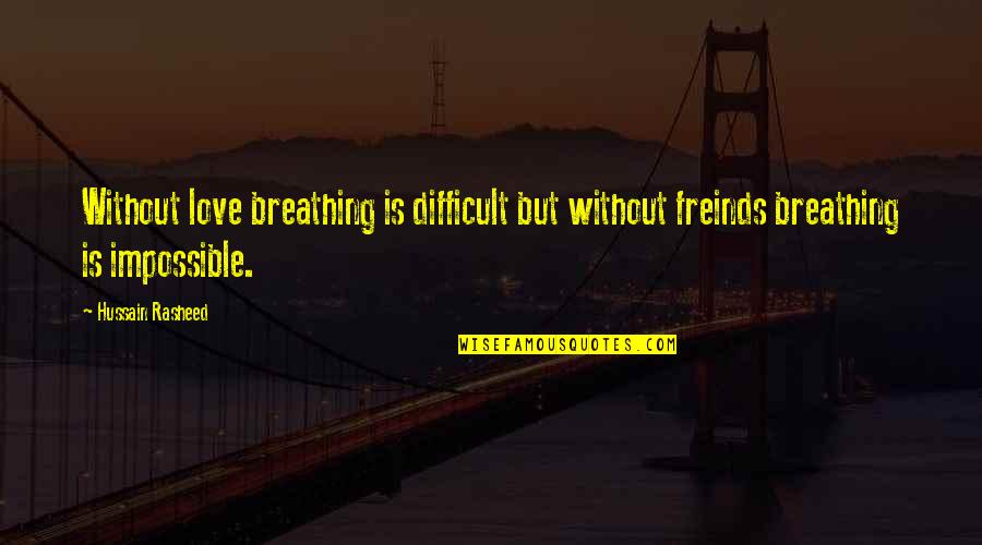 Difficult Not Impossible Quotes By Hussain Rasheed: Without love breathing is difficult but without freinds