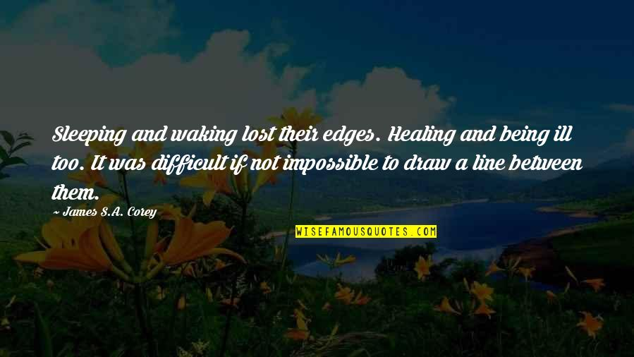 Difficult Not Impossible Quotes By James S.A. Corey: Sleeping and waking lost their edges. Healing and
