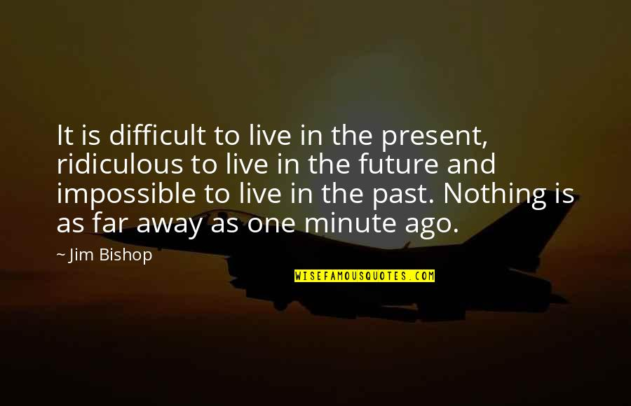 Difficult Not Impossible Quotes By Jim Bishop: It is difficult to live in the present,