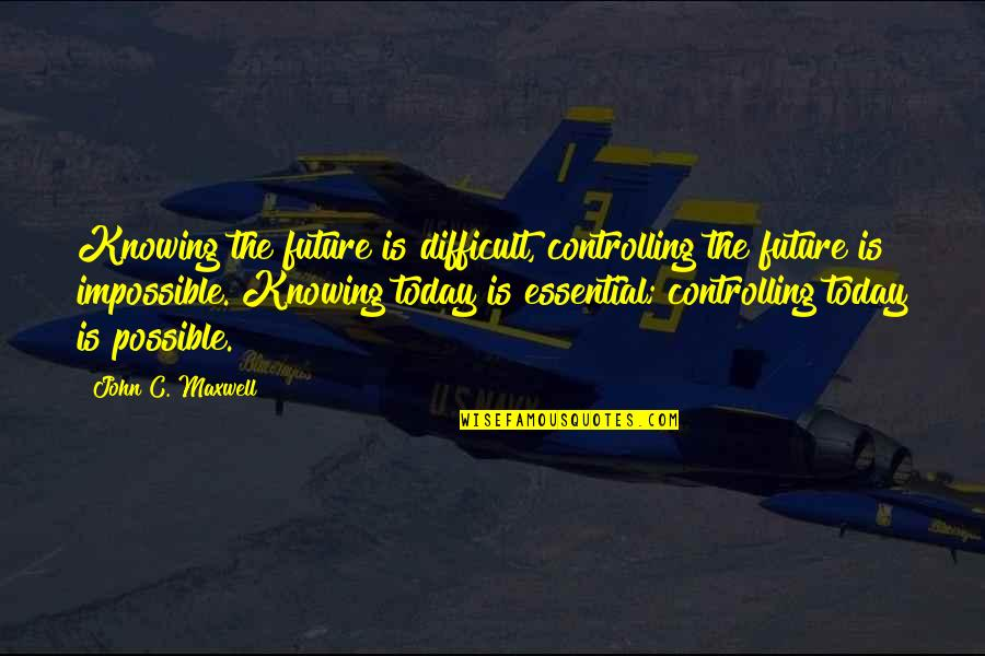 Difficult Not Impossible Quotes By John C. Maxwell: Knowing the future is difficult, controlling the future