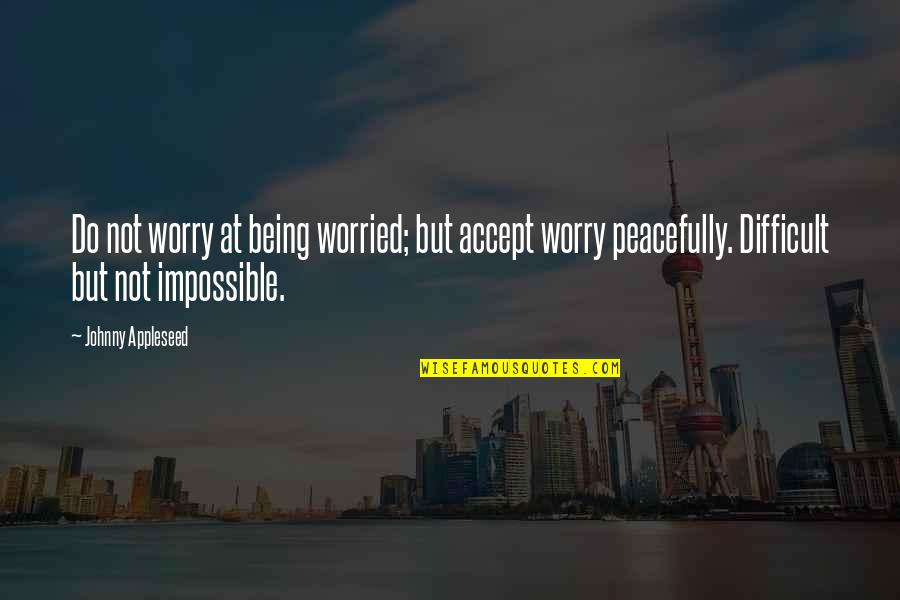 Difficult Not Impossible Quotes By Johnny Appleseed: Do not worry at being worried; but accept