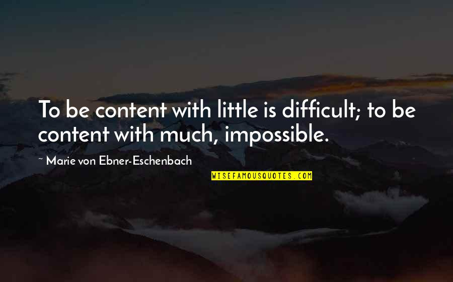 Difficult Not Impossible Quotes By Marie Von Ebner-Eschenbach: To be content with little is difficult; to