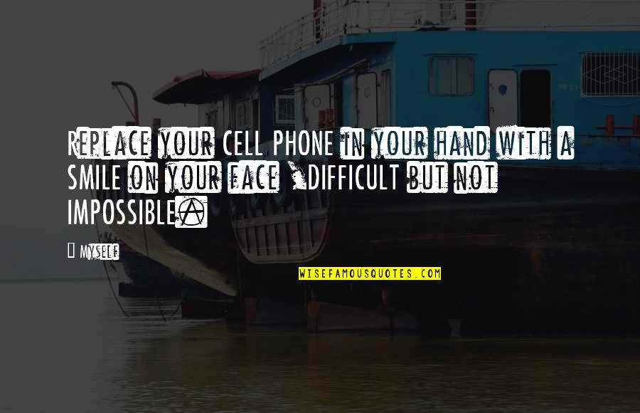Difficult Not Impossible Quotes By Myself: Replace your CELL PHONE in your hand with