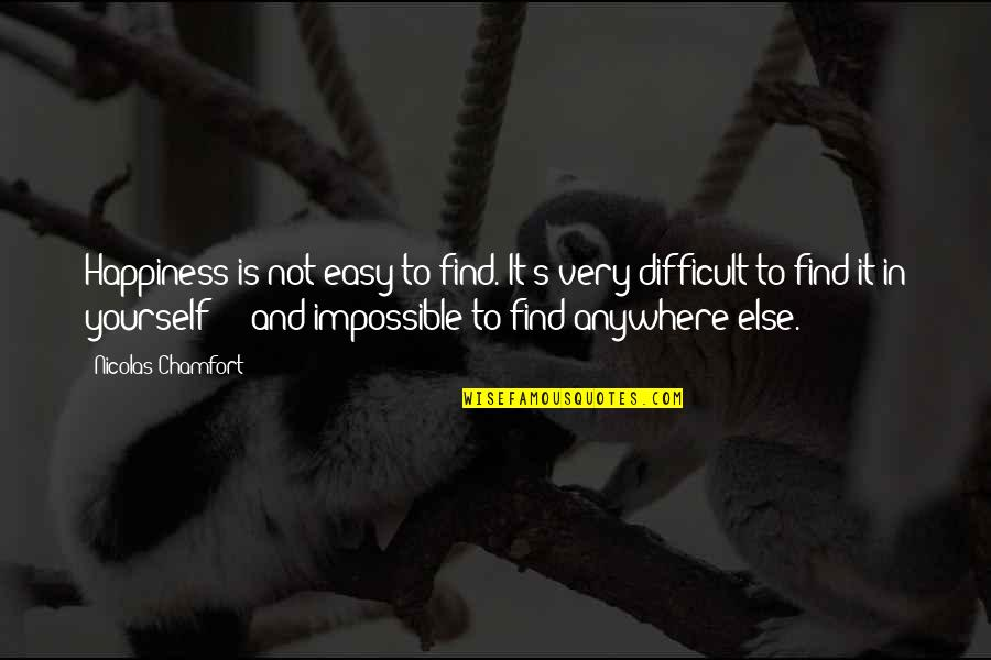 Difficult Not Impossible Quotes By Nicolas Chamfort: Happiness is not easy to find. It's very