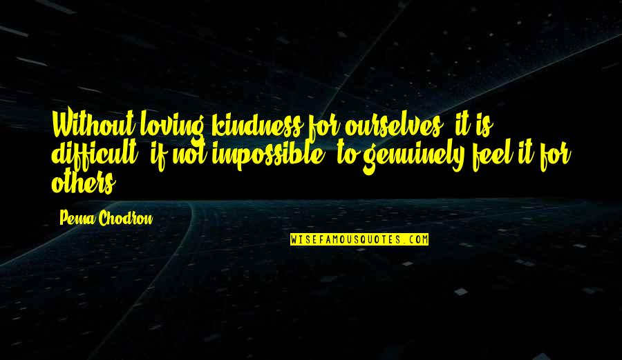 Difficult Not Impossible Quotes By Pema Chodron: Without loving-kindness for ourselves, it is difficult, if