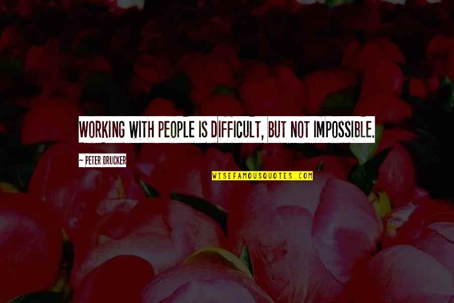 Difficult Not Impossible Quotes By Peter Drucker: Working with people is difficult, but not impossible.