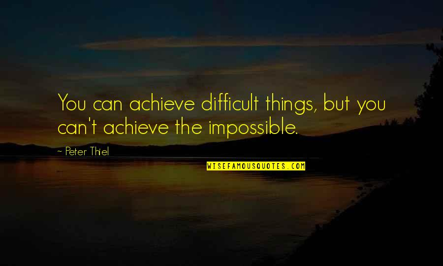 Difficult Not Impossible Quotes By Peter Thiel: You can achieve difficult things, but you can't