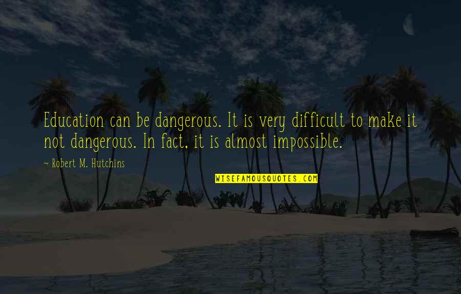 Difficult Not Impossible Quotes By Robert M. Hutchins: Education can be dangerous. It is very difficult